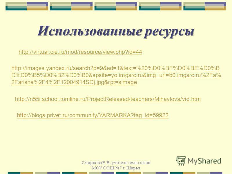 Использованные ресурсы Смирнова Е.В. учитель технологии МОУ СОШ 7 г. Шарья http://images.yandex.ru/search?p=9&ed=1&text=%20%D0%BF%D0%BE%D0%B D%D0%B5%D0%B2%D0%B0&spsite=yo.imgsrc.ru&img_url=b0.imgsrc.ru%2Fa% 2Farisha%2F4%2F12004914SDj.jpg&rpt=simage h
