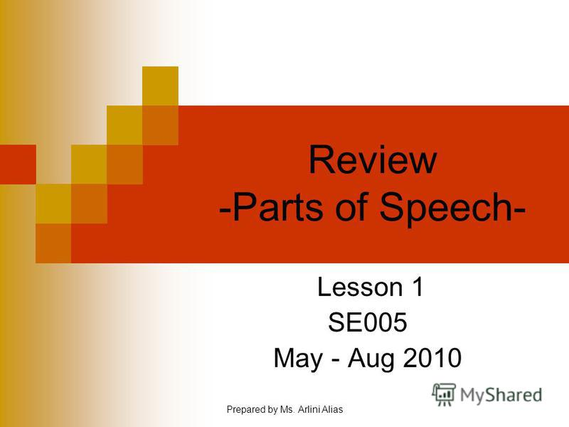 Prepared by Ms. Arlini Alias Review -Parts of Speech- Lesson 1 SE005 May - Aug 2010