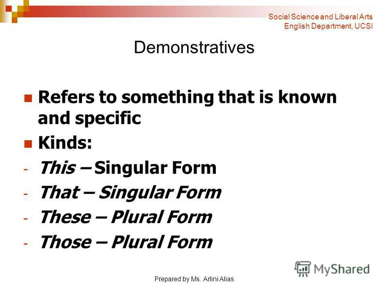 Prepared by Ms. Arlini Alias Demonstratives Refers to something that is known and specific Kinds: - This – Singular Form - That – Singular Form - These – Plural Form - Those – Plural Form Social Science and Liberal Arts English Department, UCSI