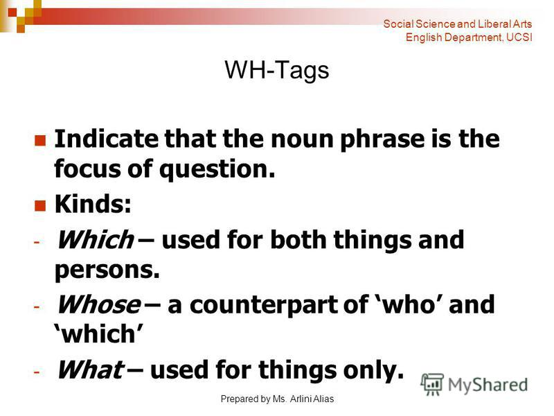 Prepared by Ms. Arlini Alias WH-Tags Indicate that the noun phrase is the focus of question. Kinds: - Which – used for both things and persons. - Whose – a counterpart of who and which - What – used for things only. Social Science and Liberal Arts En