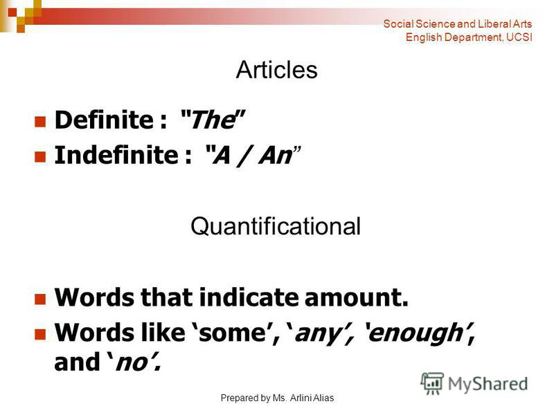 Prepared by Ms. Arlini Alias Articles Definite : The Indefinite : A / An Quantificational Words that indicate amount. Words like some, any, enough, and no. Social Science and Liberal Arts English Department, UCSI