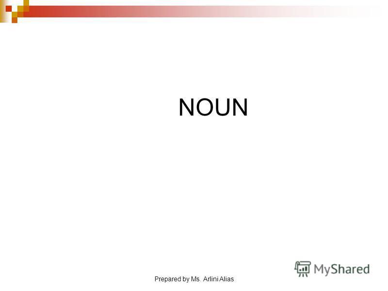 NOUN Prepared by Ms. Arlini Alias