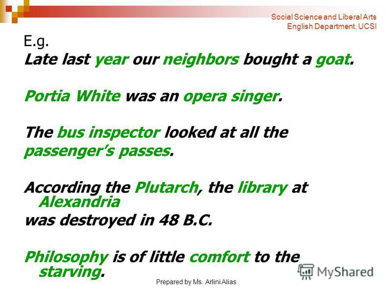 Prepared by Ms. Arlini Alias E.g. Late last year our neighbors bought a goat. Portia White was an opera singer. The bus inspector looked at all the passengers passes. According the Plutarch, the library at Alexandria was destroyed in 48 B.C. Philosop