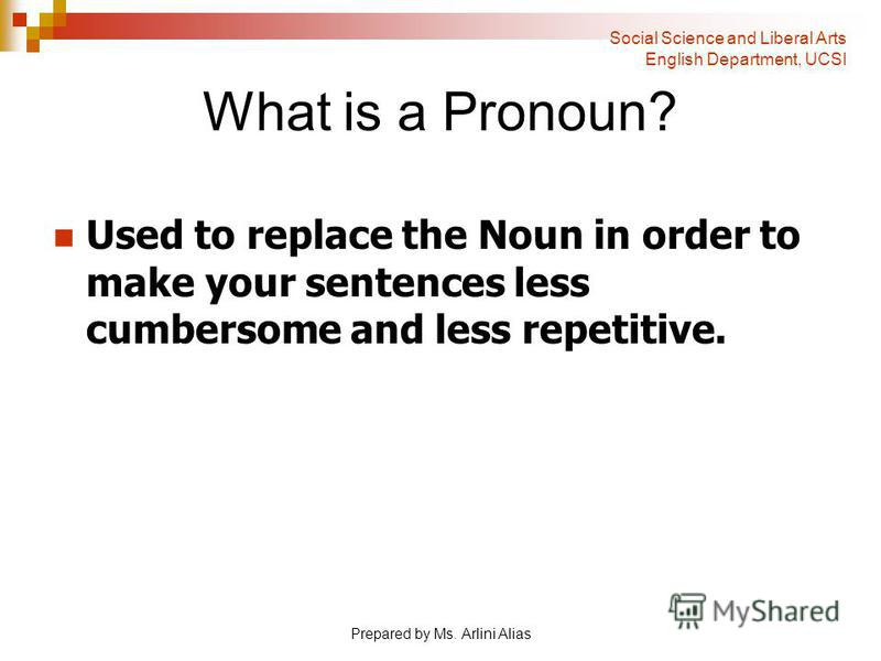 Prepared by Ms. Arlini Alias What is a Pronoun? Used to replace the Noun in order to make your sentences less cumbersome and less repetitive. Social Science and Liberal Arts English Department, UCSI