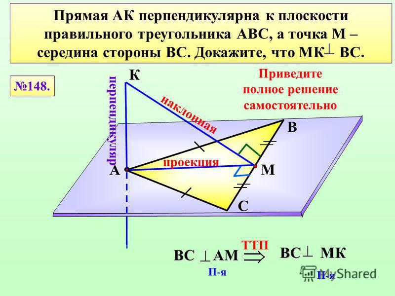 Прямая АК перпендикулярна к плоскости правильного треугольника АВС, а точка М – середина стороны ВС. Докажите, что МК ВС. В С АМ 148. К проекция перпендикуляр наклонная TTП BC AМ П-я BC MК Н-я Приведите полное решение самостоятельно