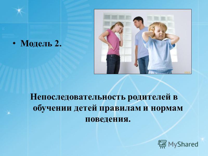 Модель 2. Непоследовательность родителей в обучении детей правилам и нормам поведения.