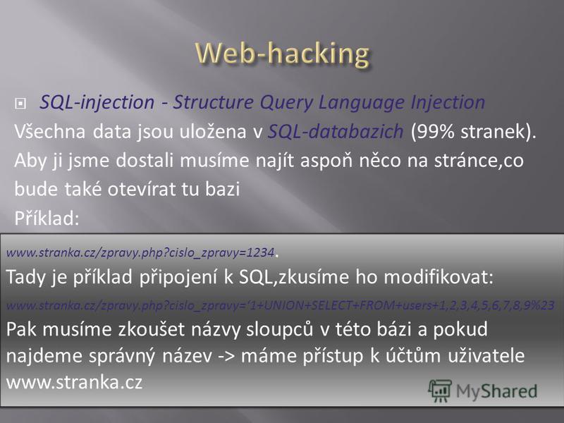 SQL-injection - Structure Query Language Injection Všechna data jsou uložena v SQL-databazich (99% stranek). Aby ji jsme dostali musíme najít aspoň něco na stránce,co bude také otevírat tu bazi Příklad: www.stranka.cz/zpravy.php?cislo_zpravy=1234. Ta