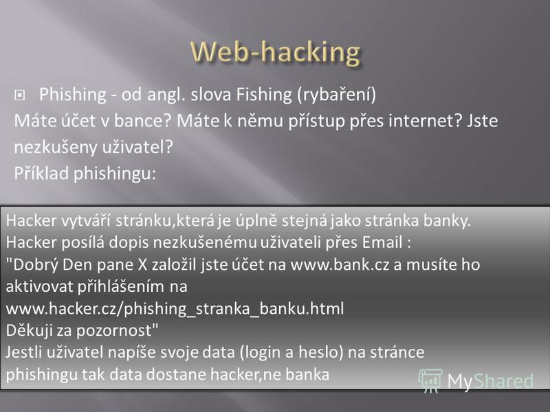 Phishing - od angl. slova Fishing (rybaření) Máte účet v bance? Máte k němu přístup přes internet? Jste nezkušeny uživatel? Příklad phishingu: Hacker vytváří stránku,která je úplně stejná jako stránka banky. Hacker posílá dopis nezkušenému uživateli
