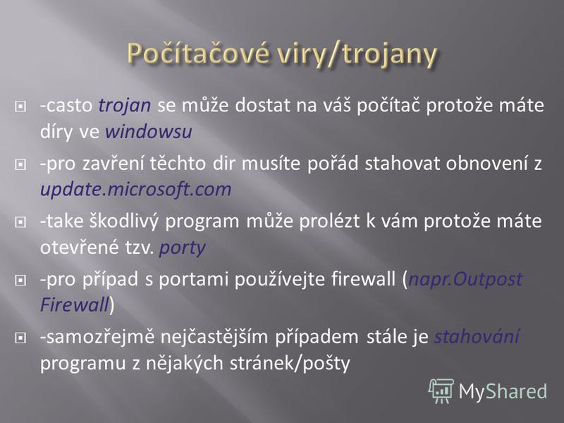 -casto trojan se může dostat na váš počítač protože máte díry ve windowsu -pro zavření těchto dir musíte pořád stahovat obnovení z update.microsoft.com -take škodlivý program může prolézt k vám protože máte otevřené tzv. porty -pro případ s portami p