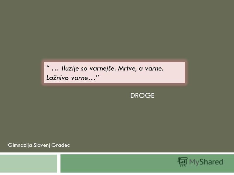 Gimnazija Slovenj Gradec … Iluzije so varnejše. Mrtve, a varne. Lažnivo varne… DROGE