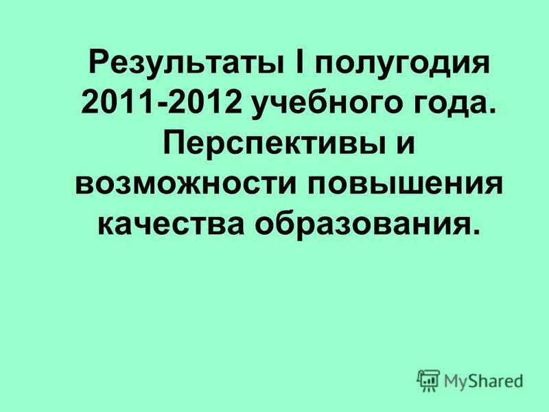 Результаты I полугодия 2011-2012 учебного года. Перспективы и возможности повышения качества образования.