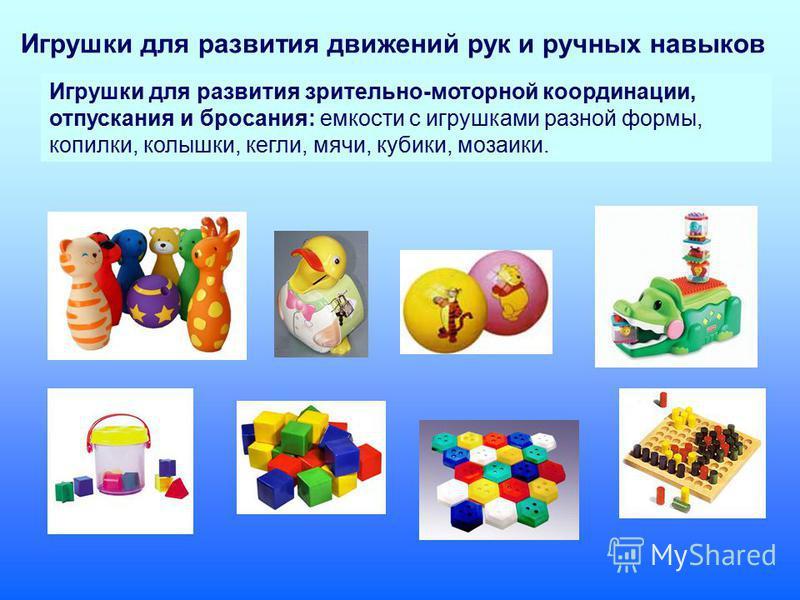 Игрушки для развития зрительно-моторной координации, отпускания и бросания: емкости с игрушками разной формы, копилки, колышки, кегли, мячи, кубики, мозаики. Игрушки для развития движений рук и ручных навыков