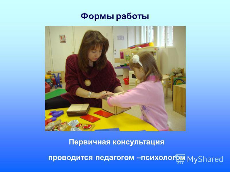Формы работы Первичная консультация проводится педагогом –психологом