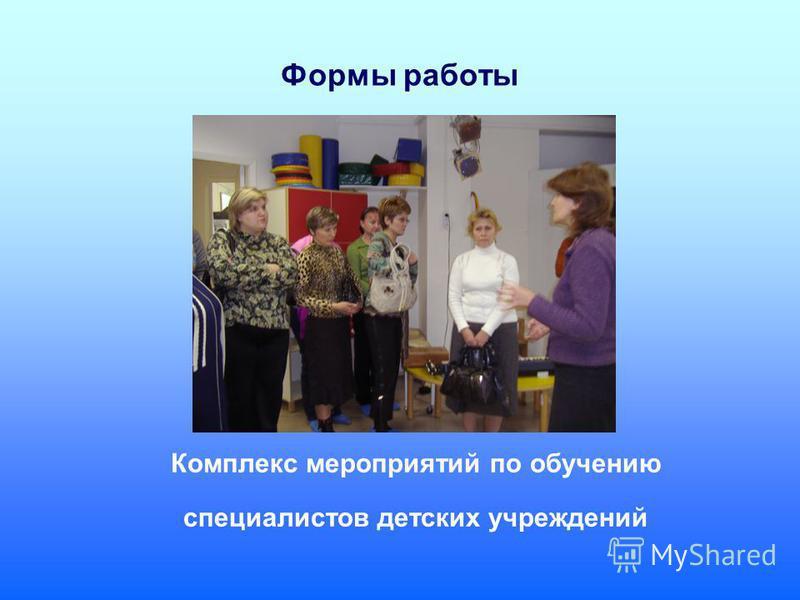 Формы работы Комплекс мероприятий по обучению специалистов детских учреждений