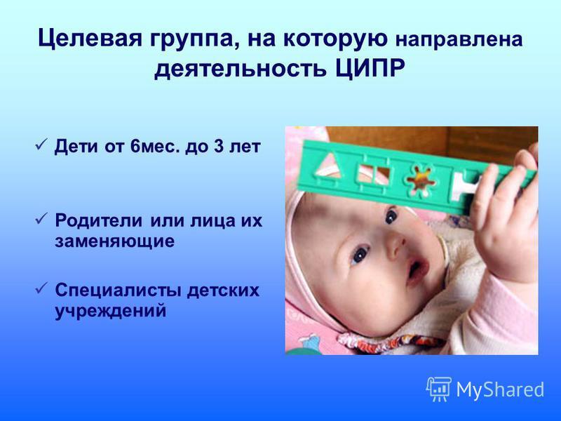 Целевая группппа, на которую направлена деятельность ЦИПР Дети от 6 мес. до 3 лет Родители или лица их заменяющие Специалисты детских учреждений