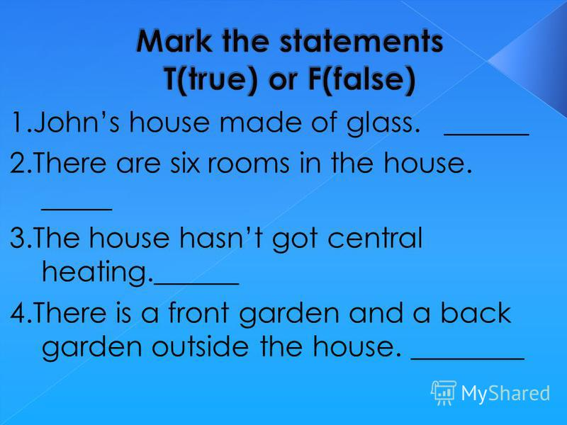 1.Johns house made of glass. ______ 2.There are six rooms in the house. _____ 3.The house hasnt got central heating.______ 4.There is a front garden and a back garden outside the house. ________