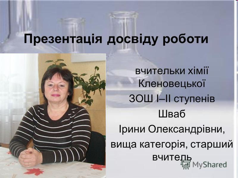 Презентація досвіду роботи вчительки хімії Кленовецької ЗОШ І–ІІ ступенів Шваб Ірини Олександрівни, вища категорія, старший вчитель