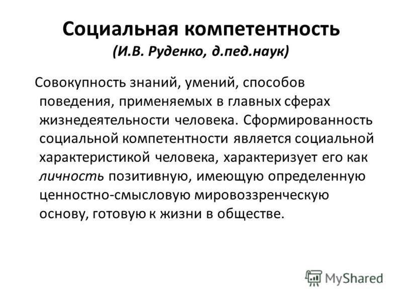 Социальная компетентность (И.В. Руденко, д.пед.наук) Совокупность знаний, умений, способов поведения, применяемых в главных сферах жизнедеятельности человека. Сформированность социальной компетентности является социальной характеристикой человека, ха