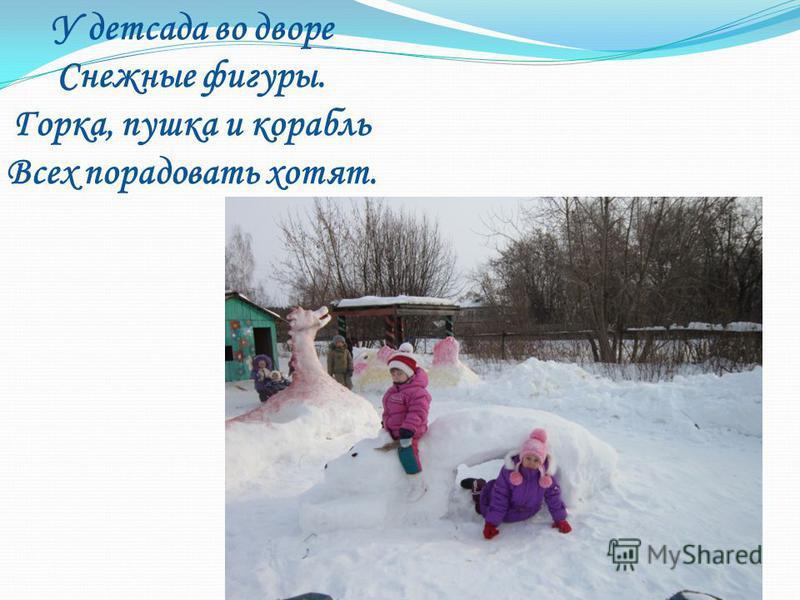 У детсада во дворе Снежные фигуры. Горка, пушка и корабль Всех порадовать хотят.