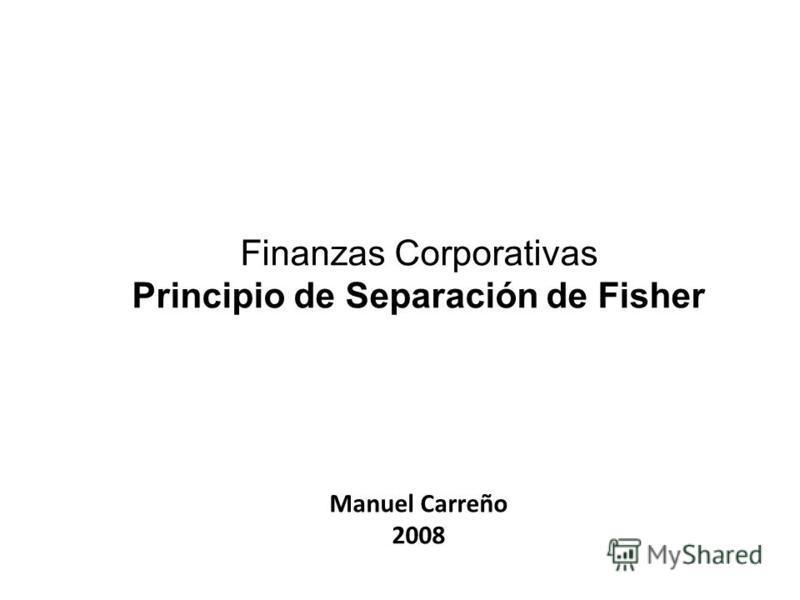 Finanzas Corporativas Principio de Separación de Fisher Manuel Carreño 2008