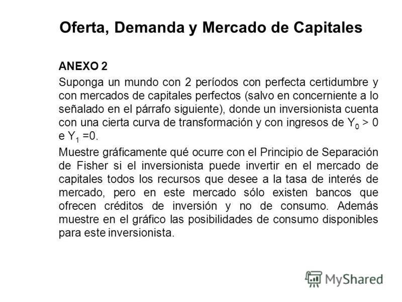 Oferta, Demanda y Mercado de Capitales ANEXO 2 Suponga un mundo con 2 períodos con perfecta certidumbre y con mercados de capitales perfectos (salvo en concerniente a lo señalado en el párrafo siguiente), donde un inversionista cuenta con una cierta