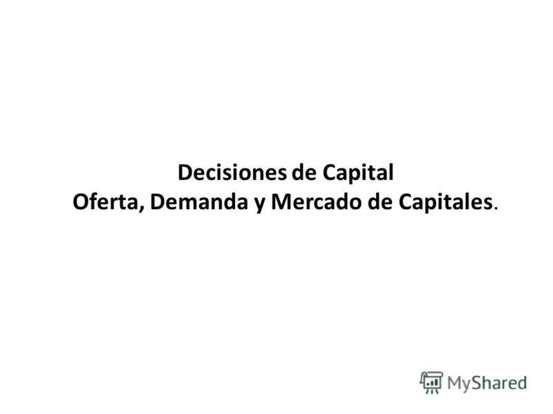 Decisiones de Capital Oferta, Demanda y Mercado de Capitales.