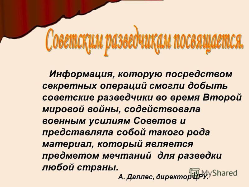 Информация, которую посредством секретных операций смогли добыть советские разведчики во время Второй мировой войны, содействовала военным усилиям Советов и представляла собой такого рода материал, который является предметом мечтаний для разведки люб