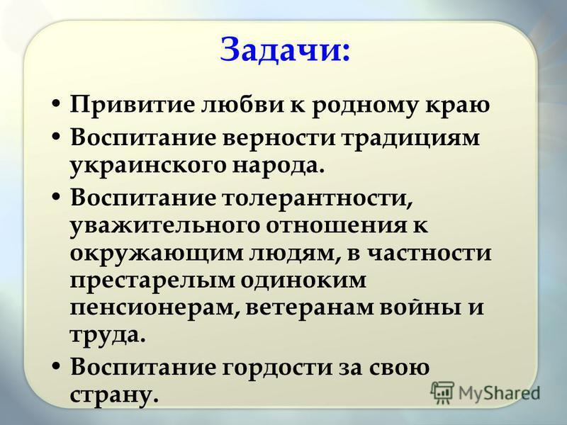 Задачи: Привитие любви к родному краю Воспитание верности традициям украинского народа. Воспитание толерантности, уважительного отношения к окружающим людям, в частности престарелым одиноким пенсионерам, ветеранам войны и труда. Воспитание гордости з