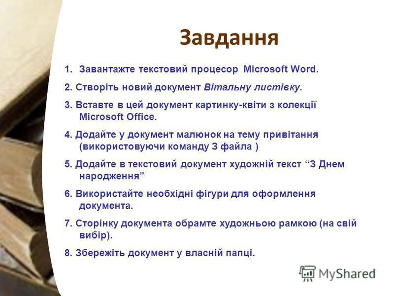 Завдання 1.Завантажте текстовий процесор Microsoft Word. 2. Створіть новий документ Вітальну листівку. 3. Вставте в цей документ картинку-квіти з колекції Microsoft Office. 4. Додайте у документ малюнок на тему привітання (використовуючи команду З фа