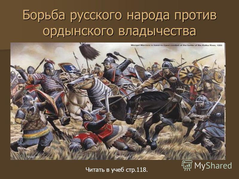Борьба русского народа против ордынского владычества Читать в учеб стр.118.