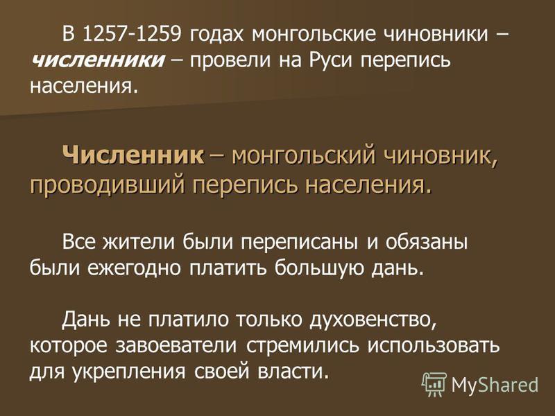 В 1257-1259 годах монгольские чиновники – численники – провели на Руси перепись населения. Численник – монгольский чиновник, проводивший перепись населения. Все жители были переписаны и обязаны были ежегодно платить большую дань. Дань не платило толь