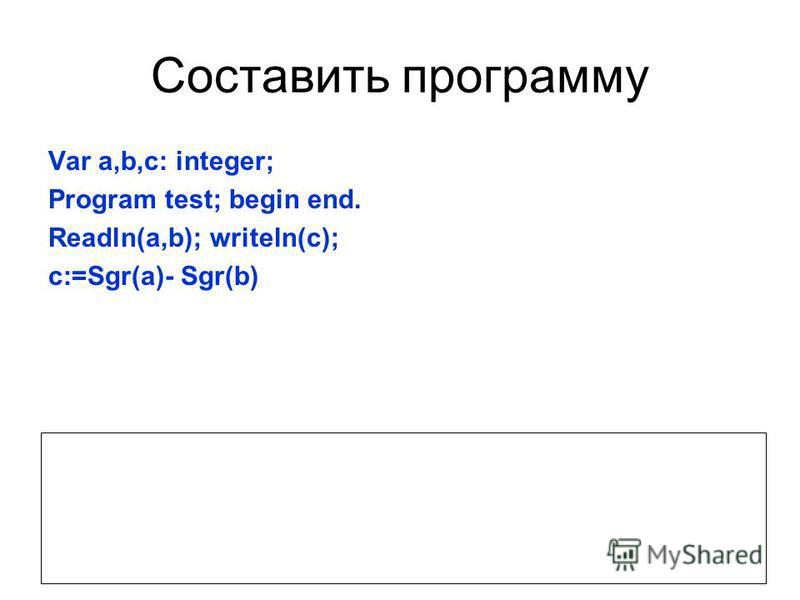 Составить программу Var a,b,c: integer; Program test; begin end. Readln(a,b); writeln(c); c:=Sgr(a)- Sgr(b) Какая задача решается в этой программе? Какой результат будет получен если, вместо а и b ввести 5 и 3?