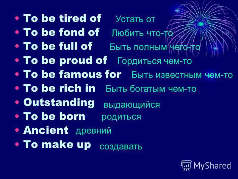 To be tired of To be fond of To be full of To be proud of To be famous for To be rich in Outstanding To be born Ancient To make up Устать от Любить что-то Быть полным чего-то Гордиться чем-то Быть известным чем-то Быть богатым чем-то выдающийся родит