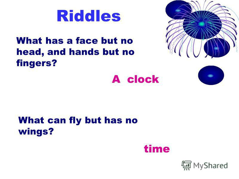 Riddles What has a face but no head, and hands but no fingers? A clock What can fly but has no wings? time
