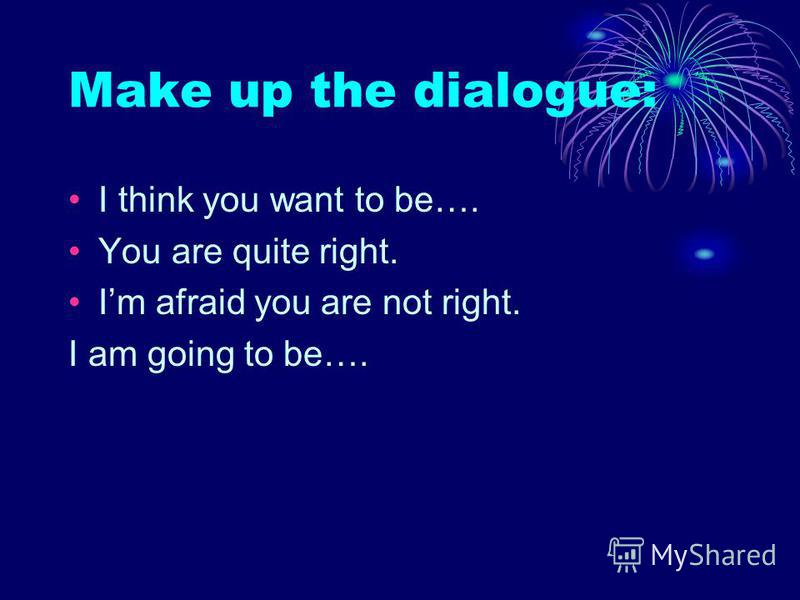 Make up the dialogue: I think you want to be…. You are quite right. Im afraid you are not right. I am going to be….