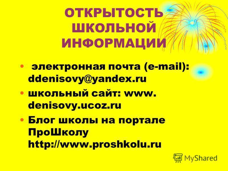 ОТКРЫТОСТЬ ШКОЛЬНОЙ ИНФОРМАЦИИ электронная почта (e-mail): ddenisovy@yandex.ru школьный сайт: www. denisovy.ucoz.ru Блог школы на портале Про Школу http://www.proshkolu.ru