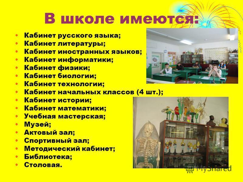 В школе имеются: Кабинет русского языка; Кабинет литературы; Кабинет иностранных языков; Кабинет информатики; Кабинет физики; Кабинет биологии; Кабинет технологии; Кабинет начальных классов (4 шт.); Кабинет истории; Кабинет математики; Учебная мастер