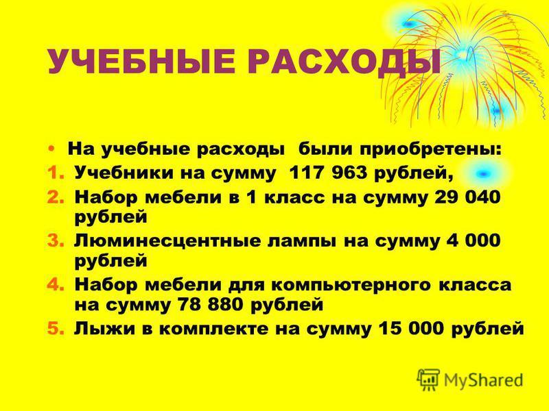 УЧЕБНЫЕ РАСХОДЫ На учебные расходы были приобретены: 1. Учебники на сумму 117 963 рублей, 2. Набор мебели в 1 класс на сумму 29 040 рублей 3. Люминесцентные лампы на сумму 4 000 рублей 4. Набор мебели для компьютерного класса на сумму 78 880 рублей 5