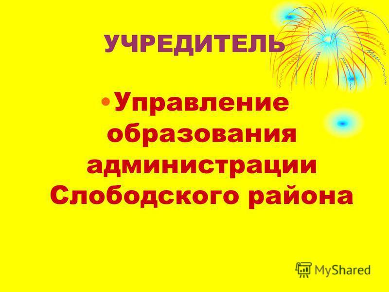УЧРЕДИТЕЛЬ Управление образования администрации Слободского района