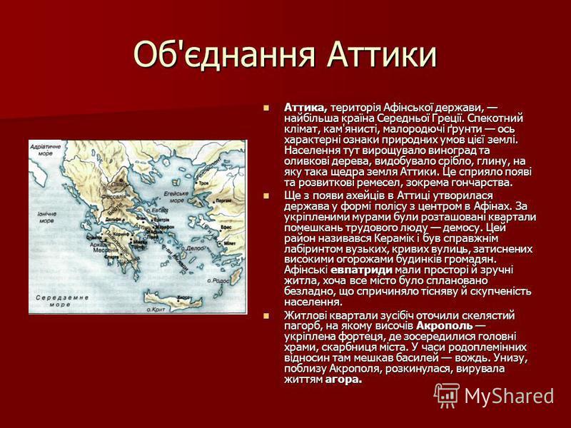 Об'єднання Аттики Аттика, територія Афінської держави, найбільша країна Середньої Греції. Спекотний клімат, кам'янисті, малородючі ґрунти ось характерні ознаки природних умов цієї землі. Населення тут вирощувало виноград та оливкові дерева, видобувал