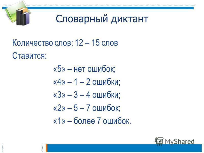 Словарный диктант Количество слов: 12 – 15 слов Ставится: «5» – нет ошибок; «4» – 1 – 2 ошибки; «3» – 3 – 4 ошибки; «2» – 5 – 7 ошибок; «1» – более 7 ошибок.