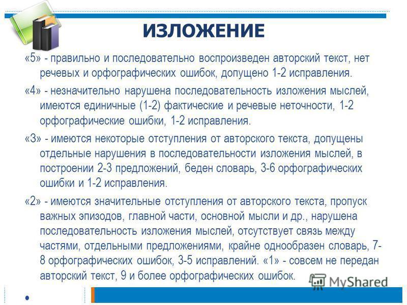 ИЗЛОЖЕНИЕ «5» - правильно и последовательно воспроизведен авторский текст, нет речевых и орфографических ошибок, допущено 1-2 исправления. «4» - незначительно нарушена последовательность изложения мыслей, имеются единичные (1-2) фактические и речевые