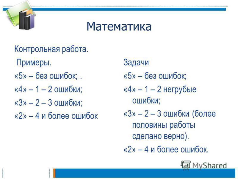 Математика Контрольная работа. Примеры. «5» – без ошибок;. «4» – 1 – 2 ошибки; «3» – 2 – 3 ошибки; «2» – 4 и более ошибок Задачи «5» – без ошибок; «4» – 1 – 2 негрубые ошибки; «3» – 2 – 3 ошибки (более половины работы сделано верно). «2» – 4 и более