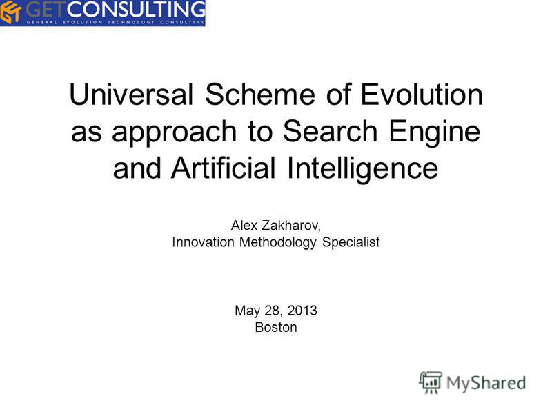 Universal Scheme of Evolution as approach to Search Engine and Artificial Intelligence Alex Zakharov, Innovation Methodology Specialist May 28, 2013 Boston