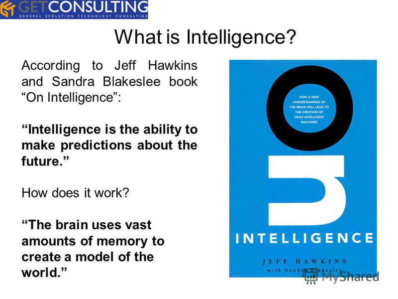 According to Jeff Hawkins and Sandra Blakeslee book On Intelligence: Intelligence is the ability to make predictions about the future. How does it work? The brain uses vast amounts of memory to create a model of the world.