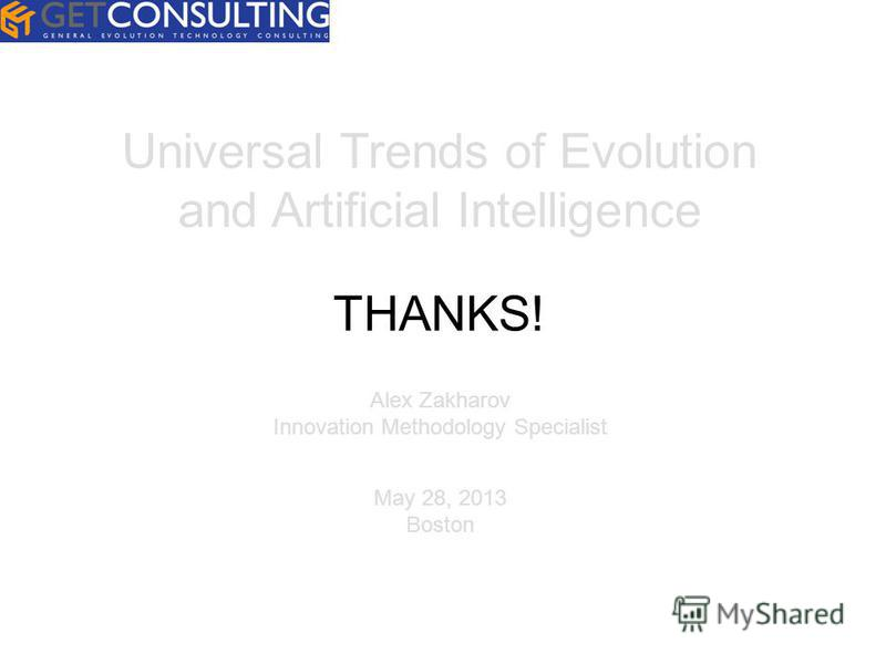 Universal Trends of Evolution and Artificial Intelligence Alex Zakharov Innovation Methodology Specialist May 28, 2013 Boston THANKS!