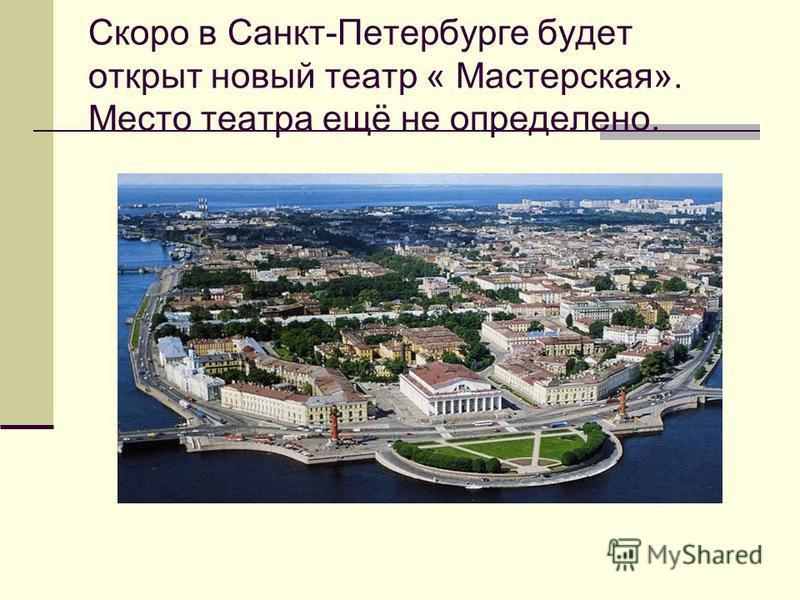 Скоро в Санкт-Петербурге будет открыт новый театр « Мастерская». Место театра ещё не определено.