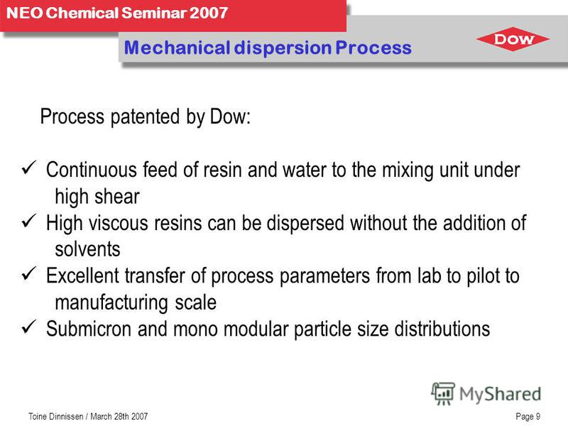 NEO Chemical Seminar 2007 Toine Dinnissen / March 28th 2007Page 9 Mechanical dispersion Process Process patented by Dow: Continuous feed of resin and water to the mixing unit under high shear High viscous resins can be dispersed without the addition