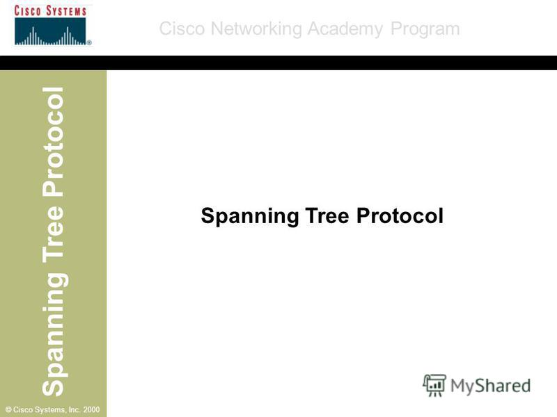 Spanning Tree Protocol Cisco Networking Academy Program © Cisco Systems, Inc. 2000 Spanning Tree Protocol